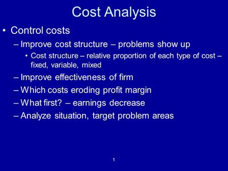 1 Cost Analysis Control costs –Improve cost structure – problems show up Cost structure – relative proportion of each type of cost – fixed, variable, mixed.