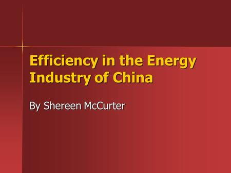 Efficiency in the Energy Industry of China By Shereen McCurter.