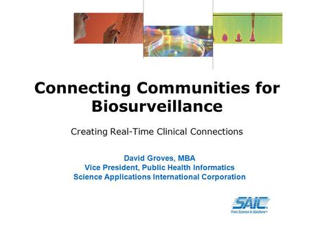 Connecting Communities for Biosurveillance Creating Real-Time Clinical Connections David Groves, MBA Vice President, Public Health Informatics Science.