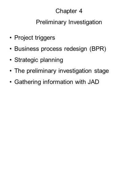 Chapter 4 Preliminary Investigation Project triggers Business process redesign (BPR) Strategic planning The preliminary investigation stage Gathering information.