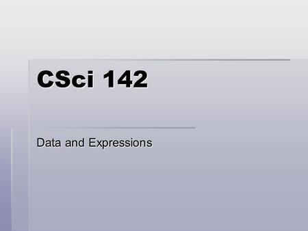 CSci 142 Data and Expressions. 2  Topics  Strings  Primitive data types  Using variables and constants  Expressions and operator precedence  Data.