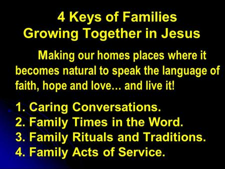 4 Keys of Families Growing Together in Jesus M aking our homes places where it becomes natural to speak the language of faith, hope and love… and live.