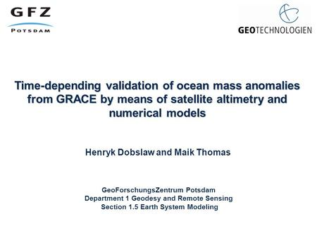 Time-depending validation of ocean mass anomalies from GRACE by means of satellite altimetry and numerical models Henryk Dobslaw and Maik Thomas GeoForschungsZentrum.