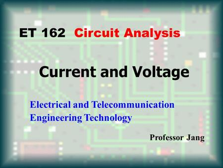 Current and Voltage Electrical and Telecommunication Engineering Technology Professor Jang ET 162 Circuit Analysis.