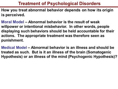 Treatment of Psychological Disorders How you treat abnormal behavior depends on how its origin is perceived. Moral Model – Abnormal behavior is the result.