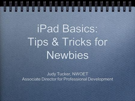 IPad Basics: Tips & Tricks for Newbies Judy Tucker, NWOET Associate Director for Professional Development Judy Tucker, NWOET Associate Director for Professional.