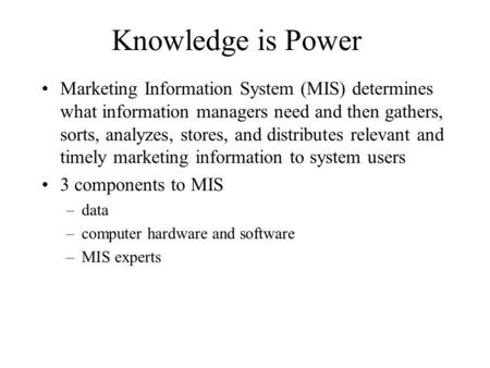 Knowledge is Power Marketing Information System (MIS) determines what information managers need and then gathers, sorts, analyzes, stores, and distributes.