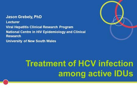 Treatment of HCV infection among active IDUs Jason Grebely, PhD Lecturer Viral Hepatitis Clinical Research Program National Centre in HIV Epidemiology.