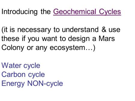 Introducing the Geochemical Cycles (it is necessary to understand & use these if you want to design a Mars Colony or any ecosystem…) Water cycle Carbon.