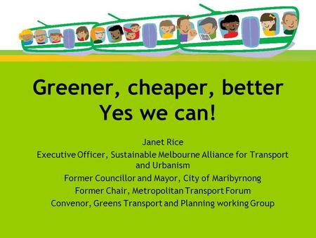 Greener, cheaper, better Yes we can! Janet Rice Executive Officer, Sustainable Melbourne Alliance for Transport and Urbanism Former Councillor and Mayor,