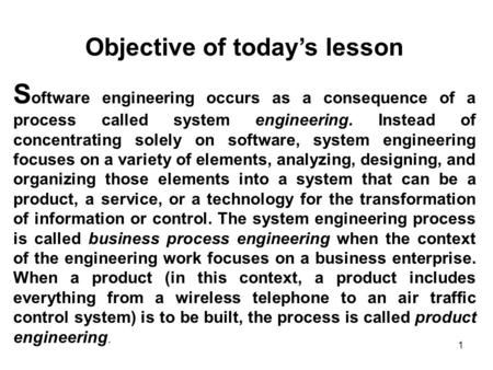 1 Objective of today's lesson S oftware engineering occurs as a consequence of a process called system engineering. Instead of concentrating solely on.