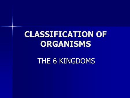 CLASSIFICATION OF ORGANISMS THE 6 KINGDOMS THE 6 KINGDOMS.