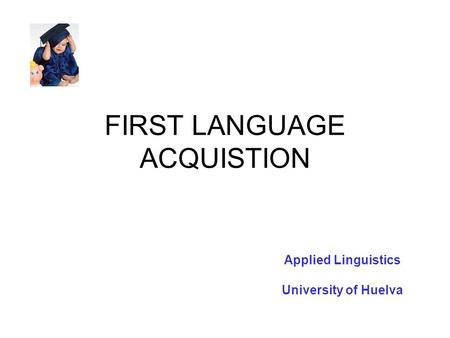 FIRST LANGUAGE ACQUISTION Applied Linguistics University of Huelva.