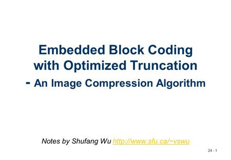 Notes by Shufang Wu http://www.sfu.ca/~vswu Embedded Block Coding with Optimized Truncation - An Image Compression Algorithm Notes by Shufang Wu http://www.sfu.ca/~vswu.