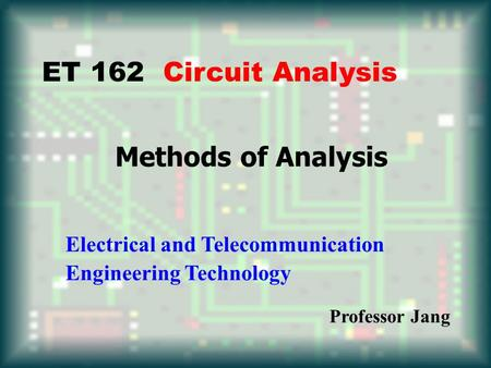 Methods of Analysis ET 162 Circuit Analysis Electrical and Telecommunication Engineering Technology Professor Jang.