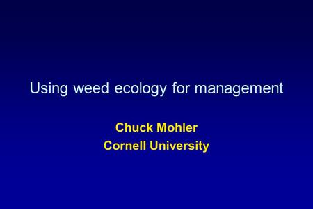 Using weed ecology for management Chuck Mohler Cornell University.