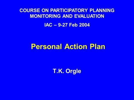 Personal Action Plan T.K. Orgle COURSE ON PARTICIPATORY PLANNING MONITORING AND EVALUATION IAC – 9-27 Feb 2004.
