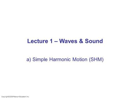 Copyright © 2009 Pearson Education, Inc. Lecture 1 – Waves & Sound a) Simple Harmonic Motion (SHM)