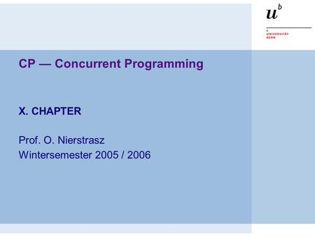 CP — Concurrent Programming X. CHAPTER Prof. O. Nierstrasz Wintersemester 2005 / 2006.