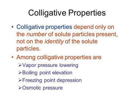 Colligative Properties Colligative properties depend only on the number of solute particles present, not on the identity of the solute particles. Among.