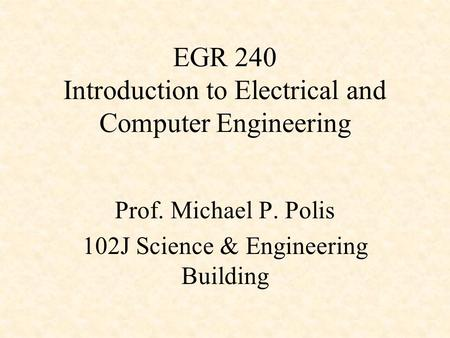 EGR 240 Introduction to Electrical and Computer Engineering Prof. Michael P. Polis 102J Science & Engineering Building.