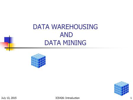 July 13, 2015ICS426: Introduction1 DATA WAREHOUSING AND DATA MINING.