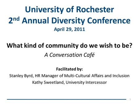 University of Rochester 2 nd Annual Diversity Conference April 29, 2011 What kind of community do we wish to be? A Conversation Café Facilitated by: Stanley.