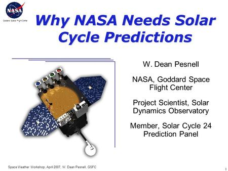 Goddard Space Flight Center Space Weather Workshop, April 2007, W. Dean Pesnell, GSFC 1 Why NASA Needs Solar Cycle Predictions W. Dean Pesnell NASA, Goddard.