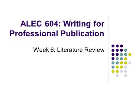 ALEC 604: Writing for Professional Publication Week 6: Literature Review.