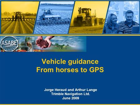 Vehicle guidance From horses to GPS Jorge Heraud and Arthur Lange Trimble Navigation Ltd. June 2009.