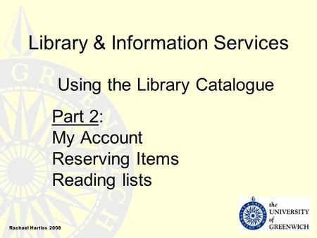 Library & Information Services Using the Library Catalogue Part 2: My Account Reserving Items Reading lists Rachael Hartiss 2008.