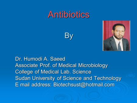 Antibiotics By Dr. Humodi A. Saeed Associate Prof. of Medical Microbiology College of Medical Lab. Science Sudan University of Science and Technology E.