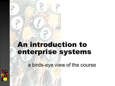An introduction to enterprise systems a birds-eye view of the course.