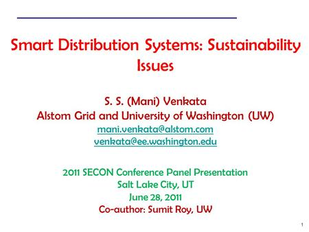 1 Smart Distribution Systems: Sustainability Issues S. S. (Mani) Venkata Alstom Grid and University of Washington (UW)