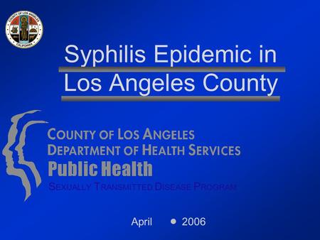 April 2006 Syphilis Epidemic in Los Angeles County S EXUALLY T RANSMITTED D ISEASE P ROGRAM.