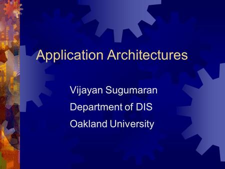 Application Architectures Vijayan Sugumaran Department of DIS Oakland University.