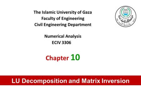The Islamic University of Gaza Faculty of Engineering Civil Engineering Department Numerical Analysis ECIV 3306 Chapter 10 LU Decomposition and Matrix.