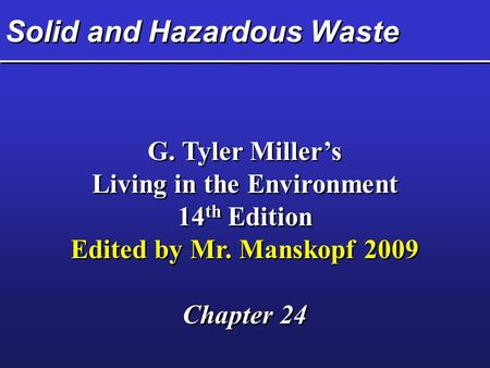 Solid and Hazardous <strong>Waste</strong> G. Tyler Miller's Living in the Environment 14 th Edition Edited by Mr. Manskopf 2009 Chapter 24 G. Tyler Miller's Living in.