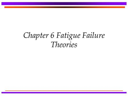 Chapter 6 Fatigue Failure Theories