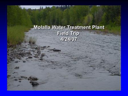 Molalla Water Treatment Plant Field Trip 4/24/07 Molalla Water Treatment Plant Field Trip 4/24/07.