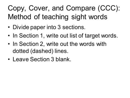 Copy, Cover, and Compare (CCC): Method of teaching sight words Divide paper into 3 sections. In Section 1, write out list of target words. In Section 2,
