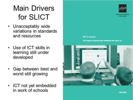 Main Drivers for SLICT Unacceptably wide variations in standards and resources Use of ICT skills in learning still under developed Gap between best and.