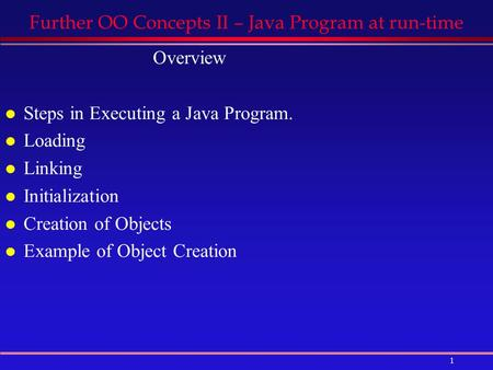 1 Further OO Concepts II – Java Program at run-time Overview l Steps in Executing a Java Program. l Loading l Linking l Initialization l Creation of Objects.