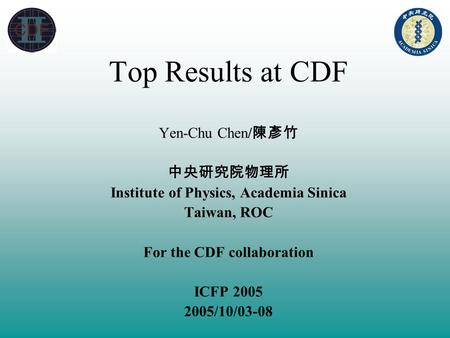 Top Results at CDF Yen-Chu Chen/ 陳彥竹 中央研究院物理所 Institute of Physics, Academia Sinica Taiwan, ROC For the CDF collaboration ICFP 2005 2005/10/03-08.