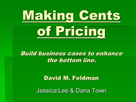 Making Cents of Pricing Build business cases to enhance the bottom line. David M. Feldman Jessica Lee & Dana Town.