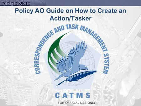1 FOR OFFICIAL USE ONLY Policy AO Guide on How to Create an Action/Tasker.