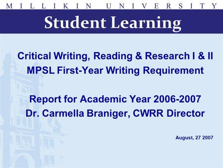 M I L L I K I N U N I V E R S I T Y Critical Writing, Reading & Research I & II MPSL First-Year Writing Requirement Report for Academic Year 2006-2007.
