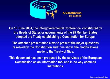 On 18 June 2004, the Intergovernmental Conference, constituted by the Heads of States or governments of the 25 Member States adopted the Treaty establishing.