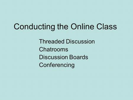 Conducting the Online Class Threaded Discussion Chatrooms Discussion Boards Conferencing.