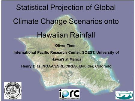 Statistical Projection of Global Climate Change Scenarios onto Hawaiian Rainfall Oliver Timm, International Pacific Research Center, SOEST, University.